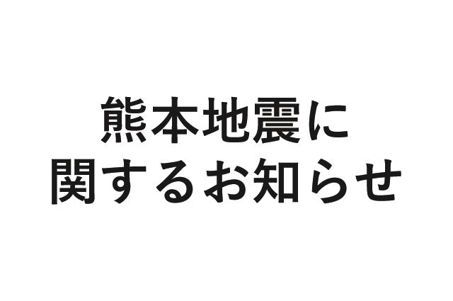 【お知らせ】熊本地震に関するお知らせについてはこちらからご覧ください